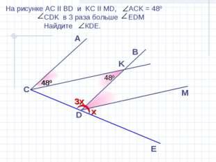 A D E 480 B C M На рисунке АС II BD и KC II MD, ACK = 480 CDK в 3 раза больше