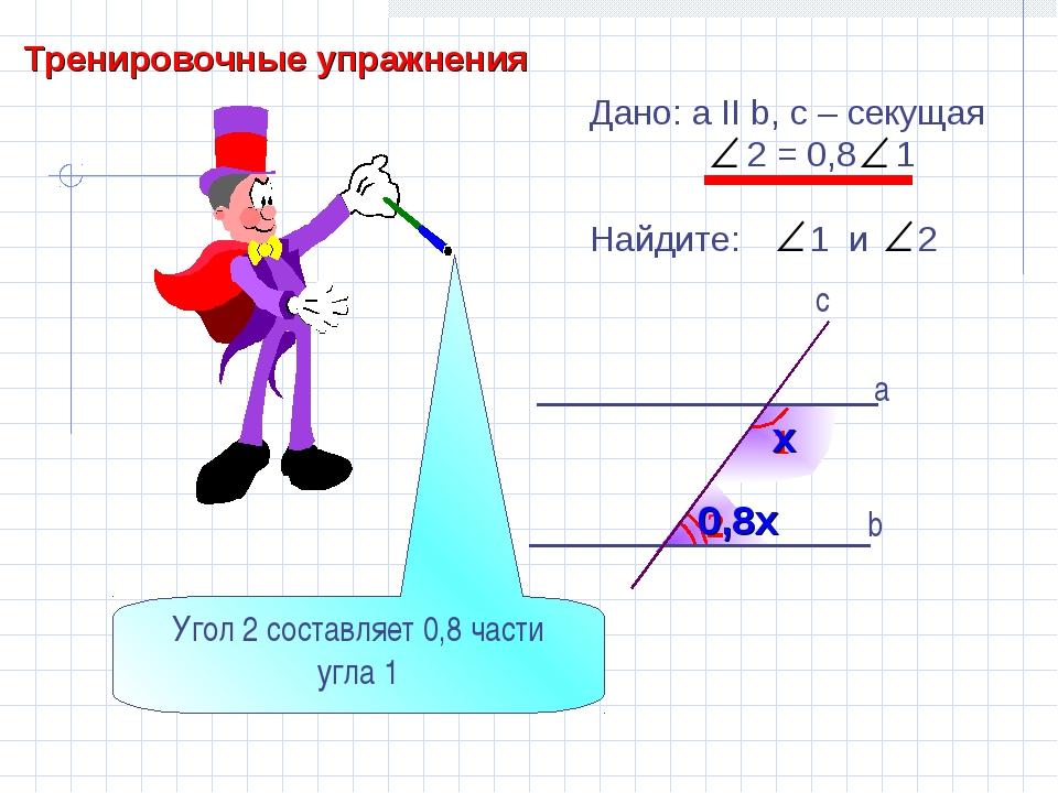 Тренировочные упражнения 2 1 b а c Дано: а II b, с – секущая 2 = 0,8 1 Найдит...