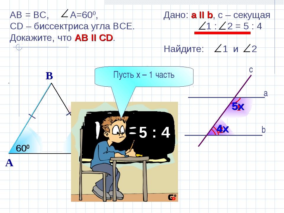2 1 b а c Дано: а II b, с – секущая 1 : 2 = 5 : 4 Найдите: 1 и 2 5х 4х AB = B...