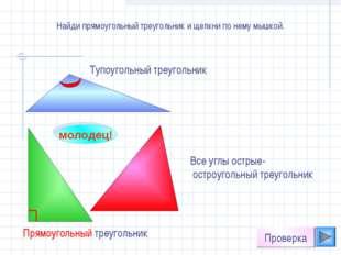 Найди прямоугольный треугольник и щелкни по нему мышкой. молодец! Проверка Вс