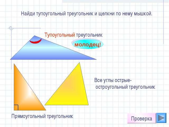 Найди тупоугольный треугольник и щелкни по нему мышкой. молодец! Проверка Все...