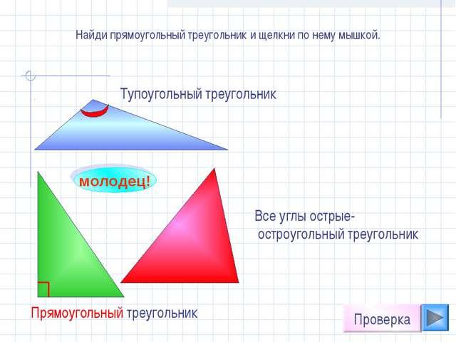 Найди прямоугольный треугольник и щелкни по нему мышкой. молодец! Проверка Вс...