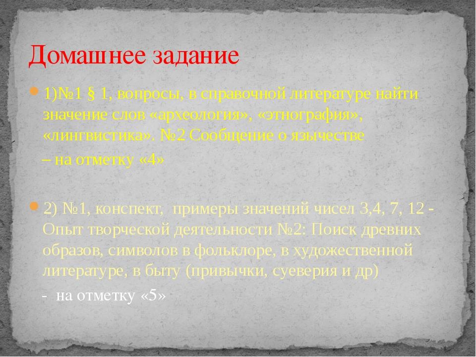 1)№1 § 1, вопросы, в справочной литературе найти значение слов «археология»,...