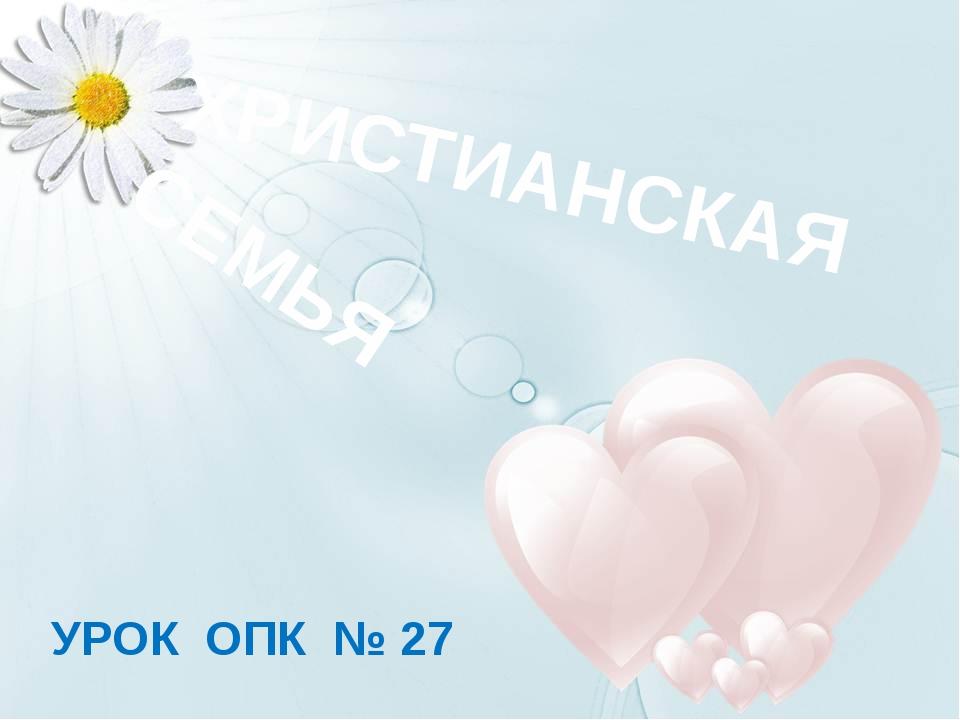 ХРИСТИАНСКАЯ СЕМЬЯ УРОК ОПК № 27 Фон - www.dietaonline.ru Сердца - http://kar...