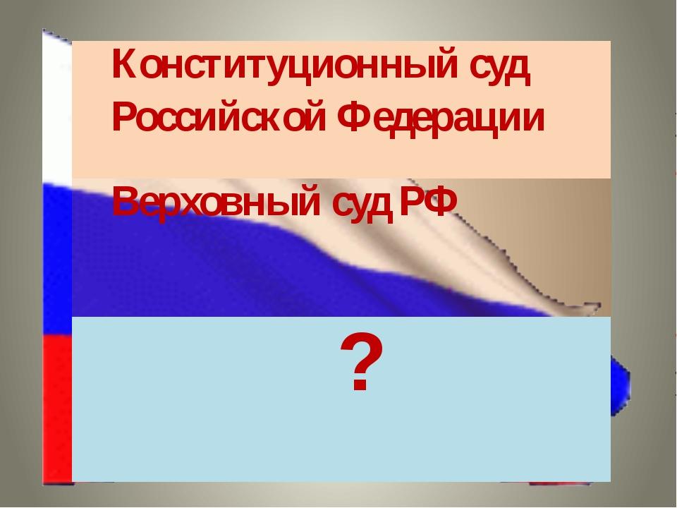 Конституционный суд Российской Федерации Верховный суд РФ  ?