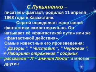 С.Лукьяненко – писатель-фантаст, родился 11 апреля 1968 года в Казахстане. Се
