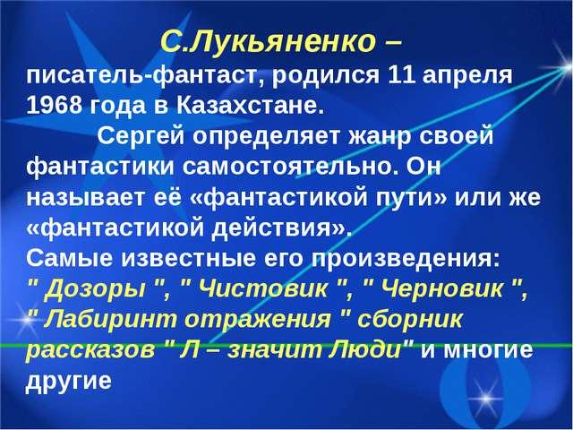С.Лукьяненко – писатель-фантаст, родился 11 апреля 1968 года в Казахстане. Се...