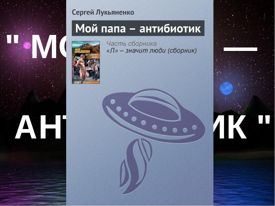 """ МОЙ ПАПА — АНТИБИОТИК """