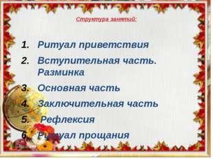 Структура занятий: Ритуал приветствия Вступительная часть. Разминка Основна