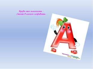 Буква эта знаменита - Стоит в начале алфавита.