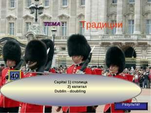 40 Capital 1) столица 2) капитал Dublin - doubling Результат Традиции