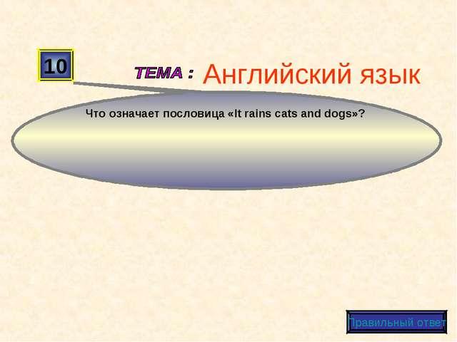 10 Что означает пословица «It rains cats and dogs»? Правильный ответ Английск...