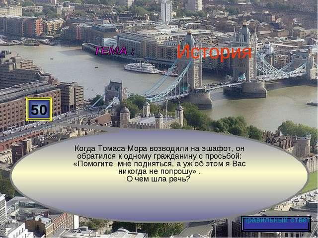 50 Когда Томаса Мора возводили на эшафот, он обратился к одному гражданину с...