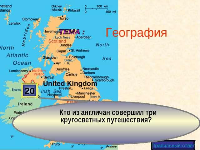20 Правильный ответ География Кто из англичан совершил три кругосветных путеш...