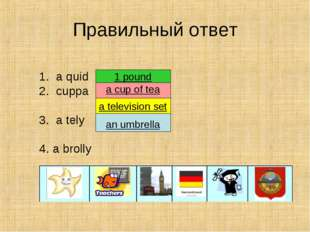 Правильный ответ 1. a quid 2. cuppa 3. a tely 4. a brolly an umbrella a telev