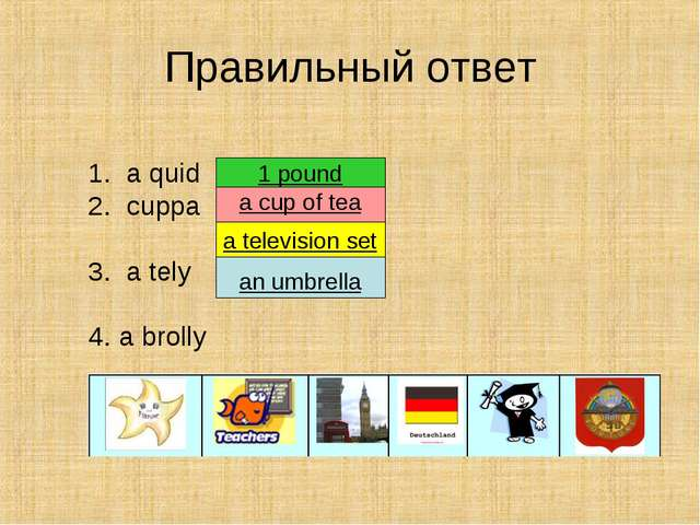 Правильный ответ 1. a quid 2. cuppa 3. a tely 4. a brolly an umbrella a telev...