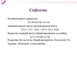 Софизмы Возьмем верное равенство 35+10-45=42+12-54. Заменим каждое число прои