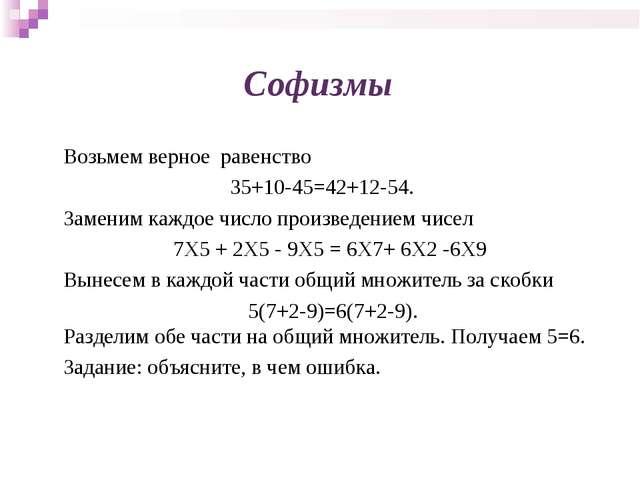 Софизмы Возьмем верное равенство 35+10-45=42+12-54. Заменим каждое число прои...