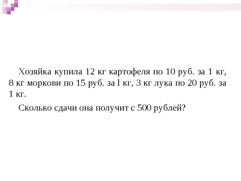 Хозяйка купила 12 кг картофеля по 10 руб. за 1 кг, 8 кг моркови по 15 руб. з...