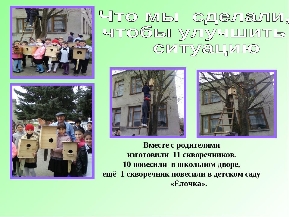 Вместе с родителями изготовили 11 скворечников. 10 повесили в школьном дворе,...
