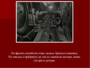 На фронте погибали отцы, мужья, братья и сыновья. На заводах и фабриках их ме