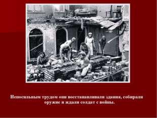 Непосильным трудом они восстанавливали здания, собирали оружие и ждали солдат