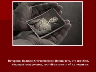 Ветераны Великой Отечественной Войны и те, кто погибли, защищая нашу родину,
