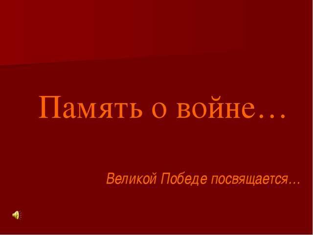 Память о войне… Великой Победе посвящается… Медведева Вера Александровна