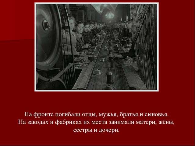 На фронте погибали отцы, мужья, братья и сыновья. На заводах и фабриках их ме...