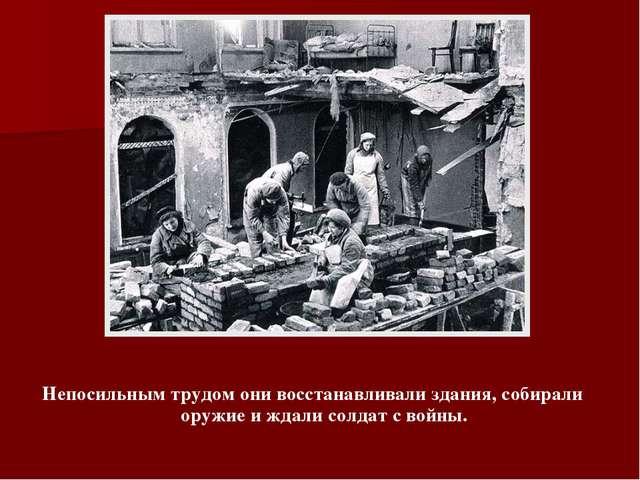 Непосильным трудом они восстанавливали здания, собирали оружие и ждали солдат...
