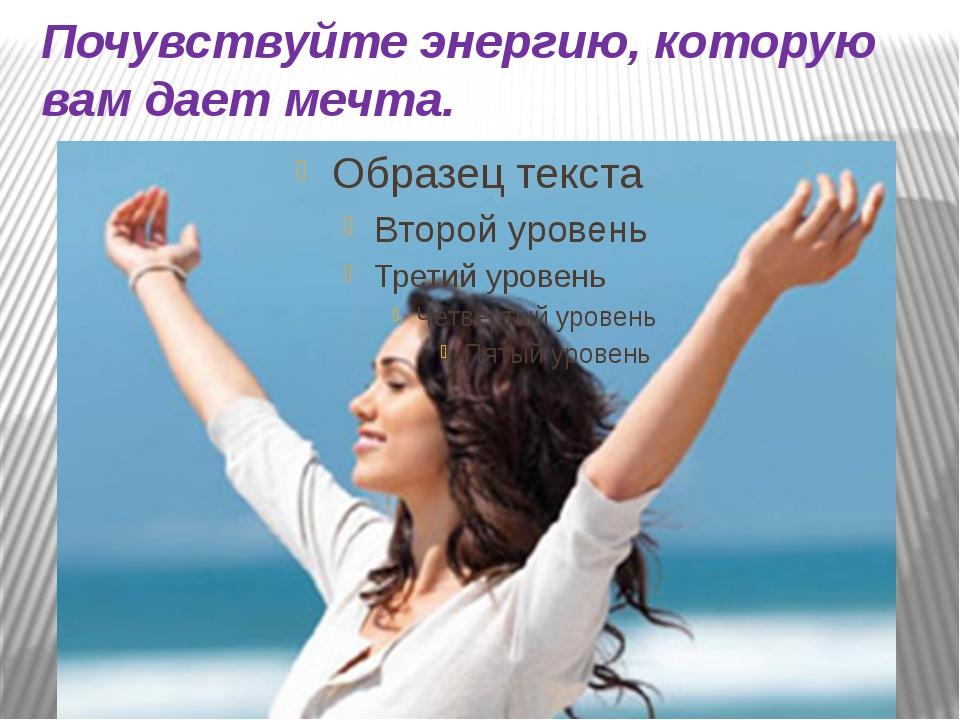 Почувствуйте энергию, которую вам дает мечта.