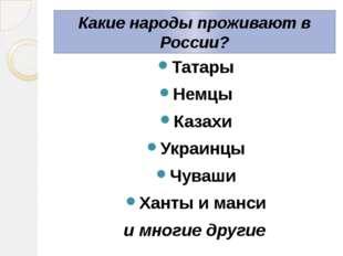 Какие народы проживают в России? Татары Немцы Казахи Украинцы Чуваши Ханты и