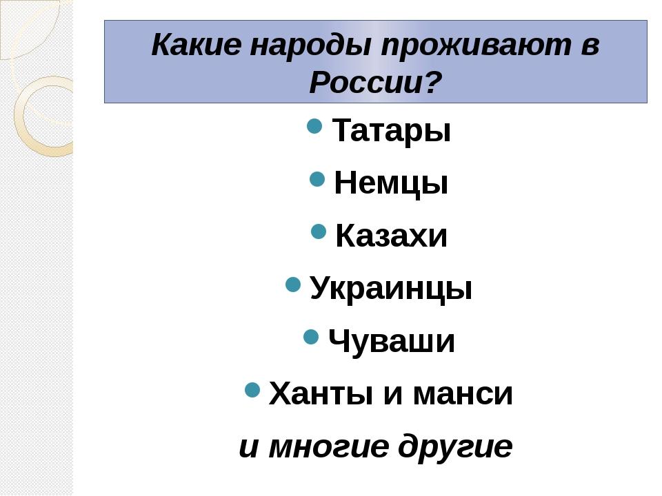 Какие народы проживают в России? Татары Немцы Казахи Украинцы Чуваши Ханты и...