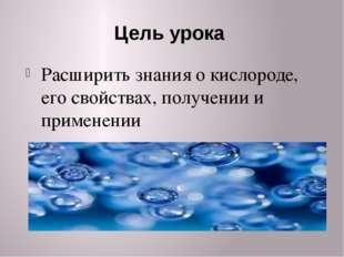Цель урока Расширить знания о кислороде, его свойствах, получении и применении