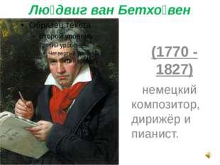 Лю́двиг ван Бетхо́вен  (1770 - 1827) немецкий композитор, дирижёр и пианист.
