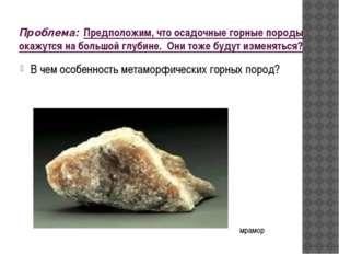 Проблема: Предположим, что осадочные горные породы окажутся на большой глубин