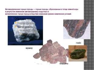Метаморфическиегорныепороды—горныепороды, образованные в толще земной ко