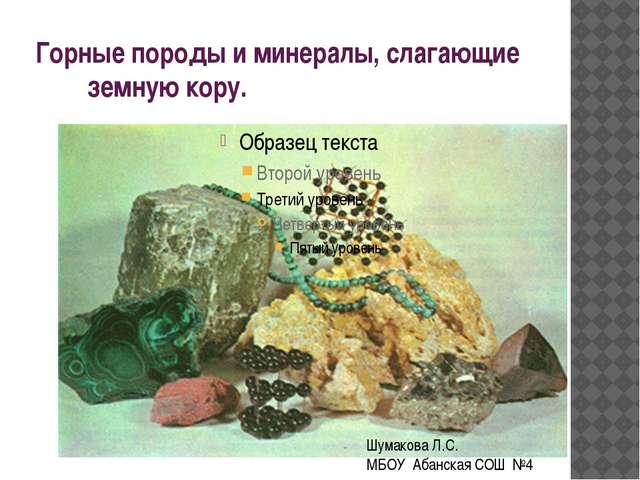 Горные породы и минералы, слагающие земную кору. Шумакова Л.С. МБОУ Абанская...