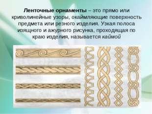 Ленточные орнаменты – это прямо или криволинейные узоры, окаймляющие поверхно