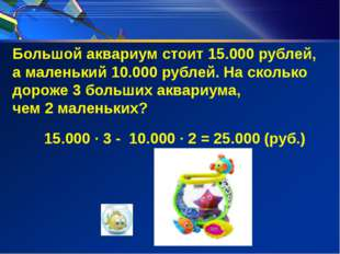 Большой аквариум стоит 15.000 рублей, а маленький 10.000 рублей. На сколько д