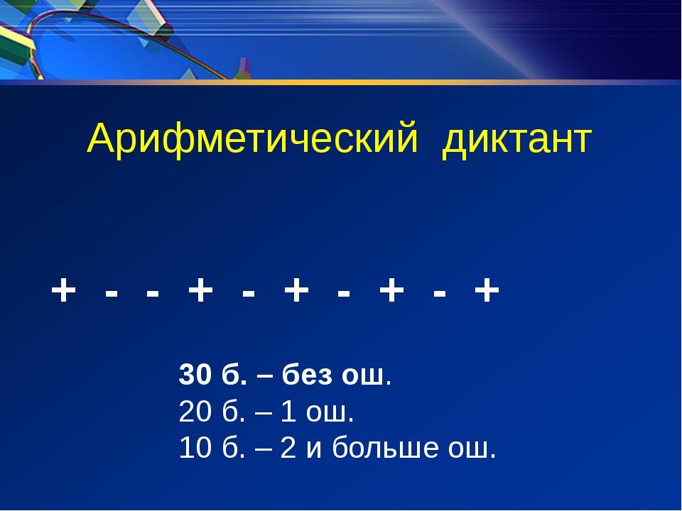 Арифметический диктант + - - + - + - + - + 30 б. – без ош. 20 б. – 1 ош. 10 б...