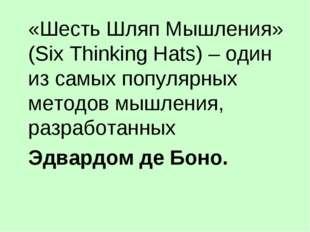 «Шесть Шляп Мышления» (Six Thinking Hats) – один из самых популярных методов