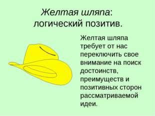 Желтая шляпа: логический позитив. Желтая шляпа требует от нас переключить сво