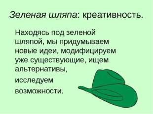 Зеленая шляпа: креативность. Находясь под зеленой шляпой, мы придумываем нов