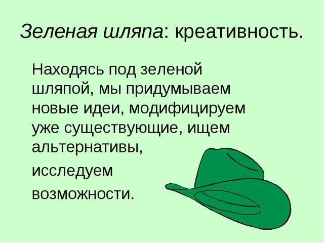 Зеленая шляпа: креативность. Находясь под зеленой шляпой, мы придумываем нов...
