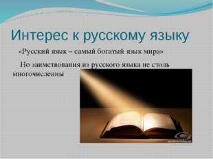 Интерес к русскому языку «Русский язык – самый богатый язык мира» Но заимство