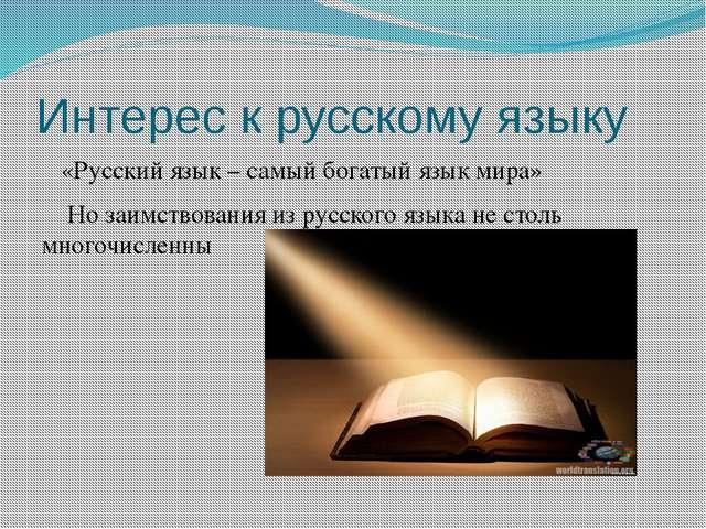 Интерес к русскому языку «Русский язык – самый богатый язык мира» Но заимство...