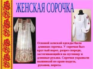 Основой женской одежды была длинная сорочка. У сорочки был круглый ворот, ра