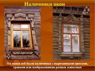 Наличники окон На окнах изб были наличники с вырезанными цветами, травами или