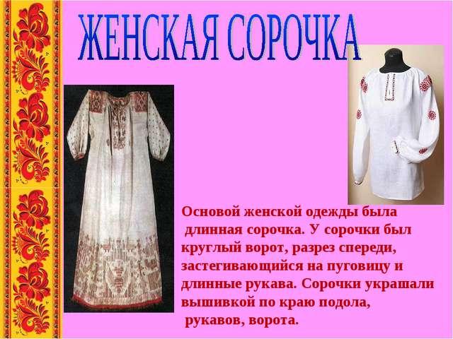 Основой женской одежды была длинная сорочка. У сорочки был круглый ворот, ра...